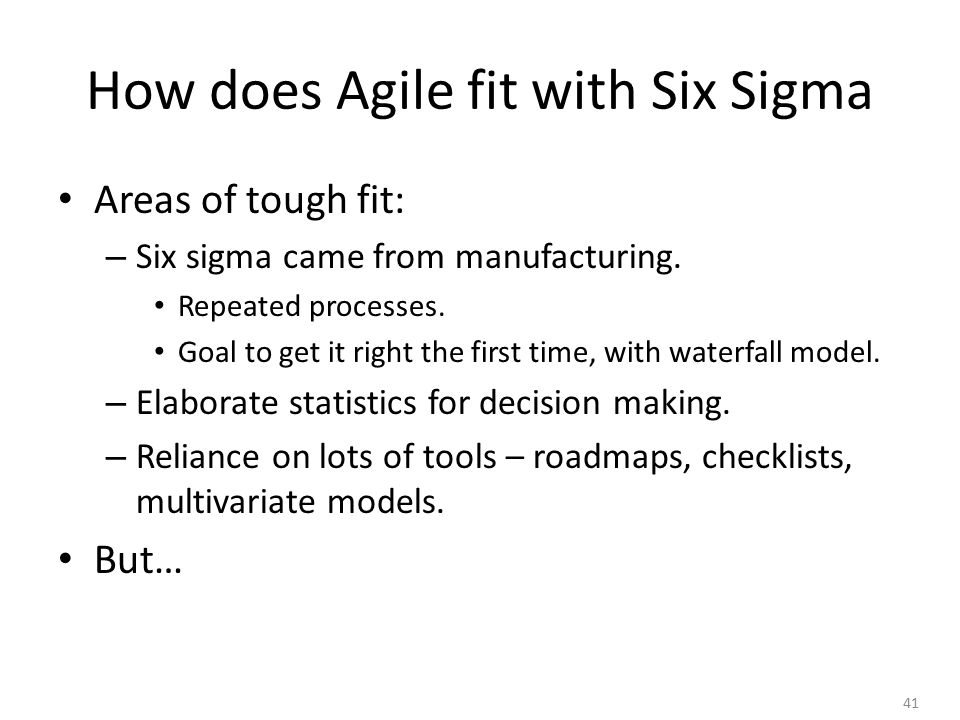 41 How does Agile fit with Six Sigma Areas of tough fit: – Six sigma came from manufacturing.
