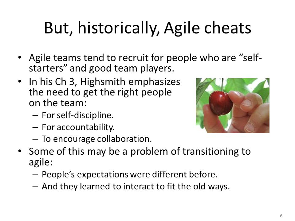 6 But, historically, Agile cheats Agile teams tend to recruit for people who are self- starters and good team players.