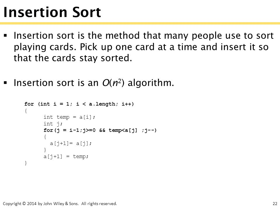 Copyright © 2014 by John Wiley & Sons. All rights reserved.22 Insertion Sort  Insertion sort is the method that many people use to sort playing cards