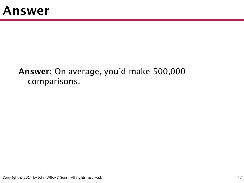 Copyright © 2014 by John Wiley & Sons. All rights reserved.47 Answer Answer: On average, you'd make 500,000 comparisons.