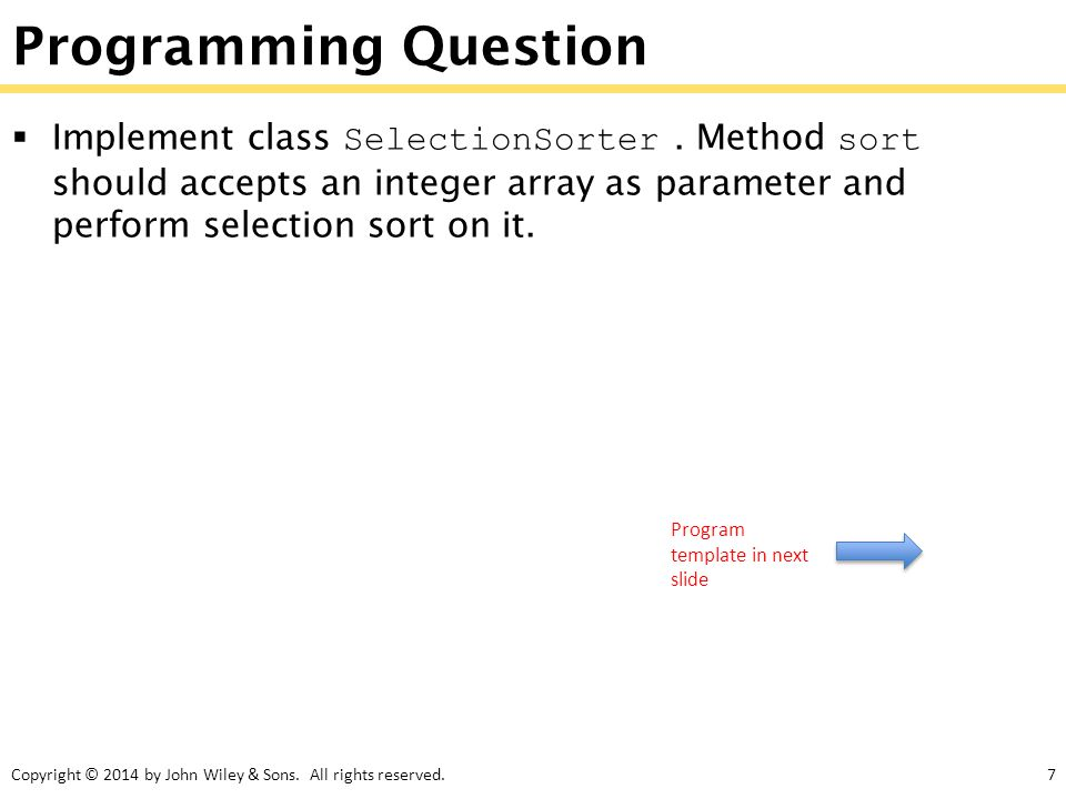 Copyright © 2014 by John Wiley & Sons. All rights reserved.7 Programming Question  Implement class SelectionSorter. Method sort should accepts an int