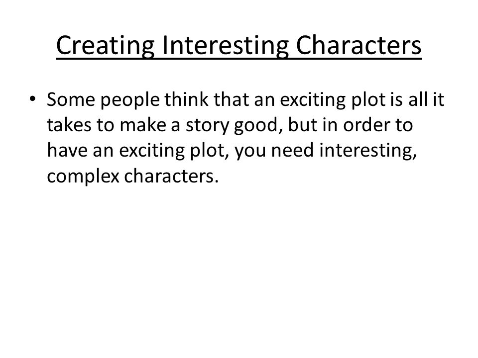 Creating Interesting Characters Some people think that an exciting plot is all it takes to make a story good, but in order to have an exciting plot, you need interesting, complex characters.