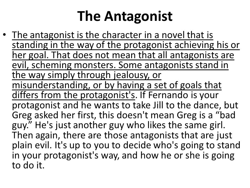 The Antagonist The antagonist is the character in a novel that is standing in the way of the protagonist achieving his or her goal.