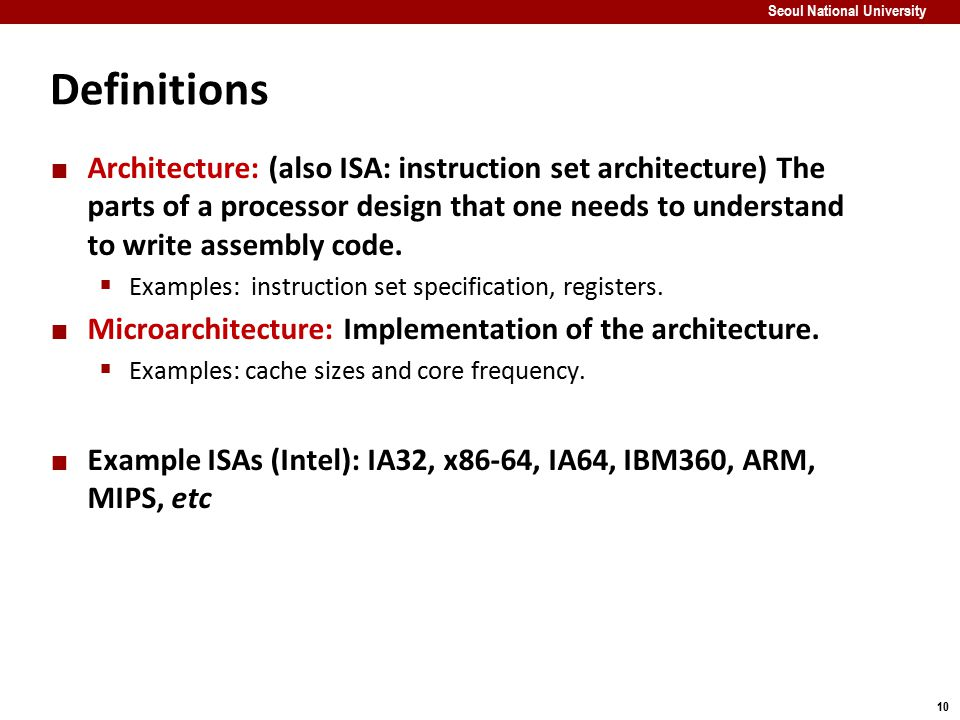 10 Seoul National University Definitions Architecture: (also ISA: instruction set architecture) The parts of a processor design that one needs to unde