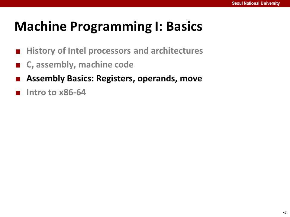 17 Seoul National University Machine Programming I: Basics History of Intel processors and architectures C, assembly, machine code Assembly Basics: Re