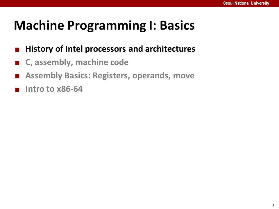 33 Seoul National University Machine Programming I: Basics History of Intel processors and architectures C, assembly, machine code Assembly Basics: Registers, operands, move Intro to x86-64