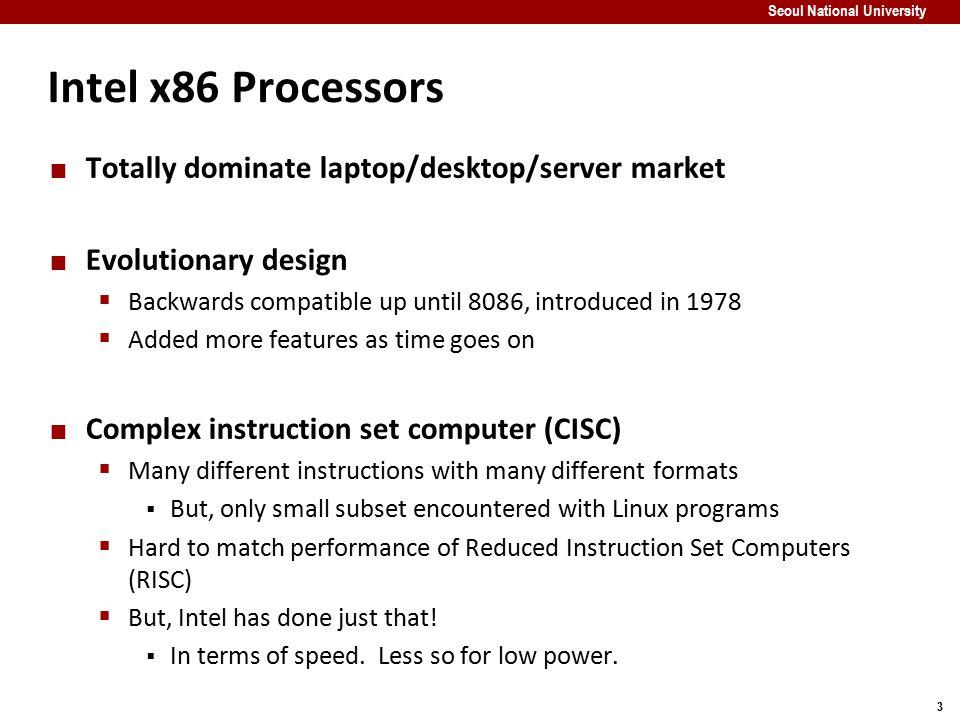 3 Seoul National University Intel x86 Processors Totally dominate laptop/desktop/server market Evolutionary design  Backwards compatible up until 808