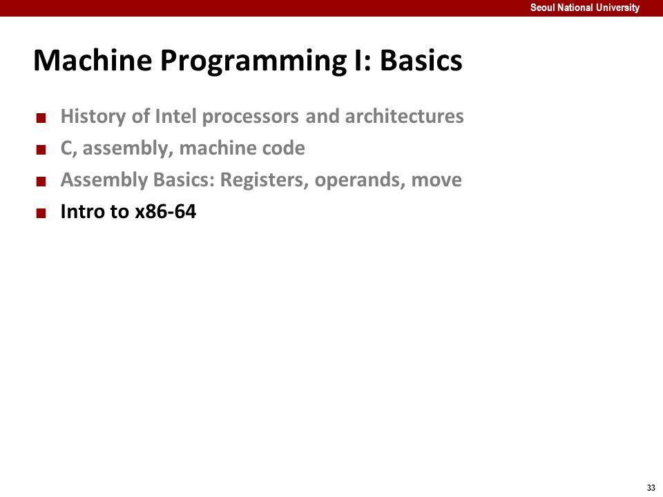 33 Seoul National University Machine Programming I: Basics History of Intel processors and architectures C, assembly, machine code Assembly Basics: Re