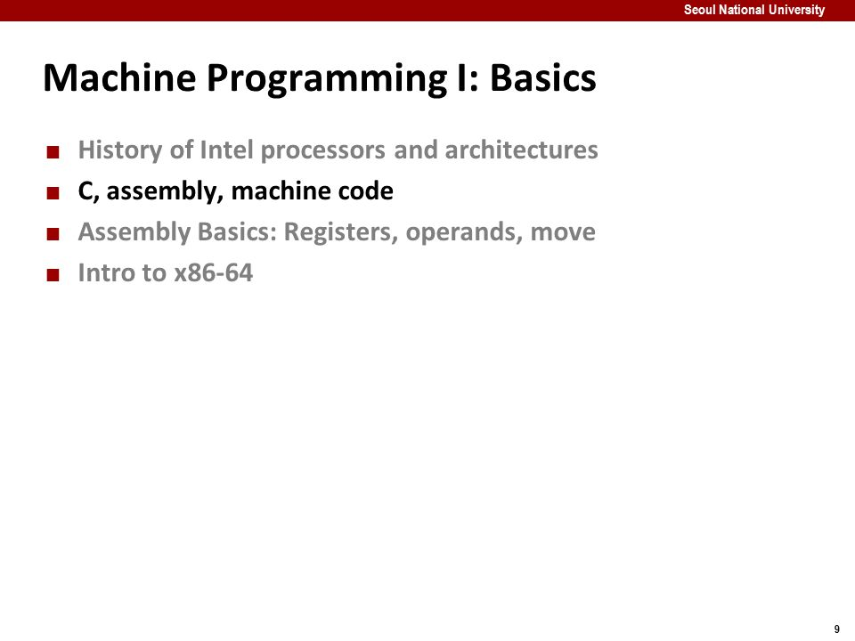 10 Seoul National University Definitions Architecture: (also ISA: instruction set architecture) The parts of a processor design that one needs to understand to write assembly code.