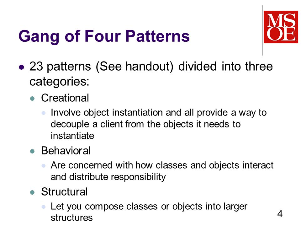 Gang of Four Patterns 23 patterns (See handout) divided into three categories: Creational Involve object instantiation and all provide a way to decouple a client from the objects it needs to instantiate Behavioral Are concerned with how classes and objects interact and distribute responsibility Structural Let you compose classes or objects into larger structures 4