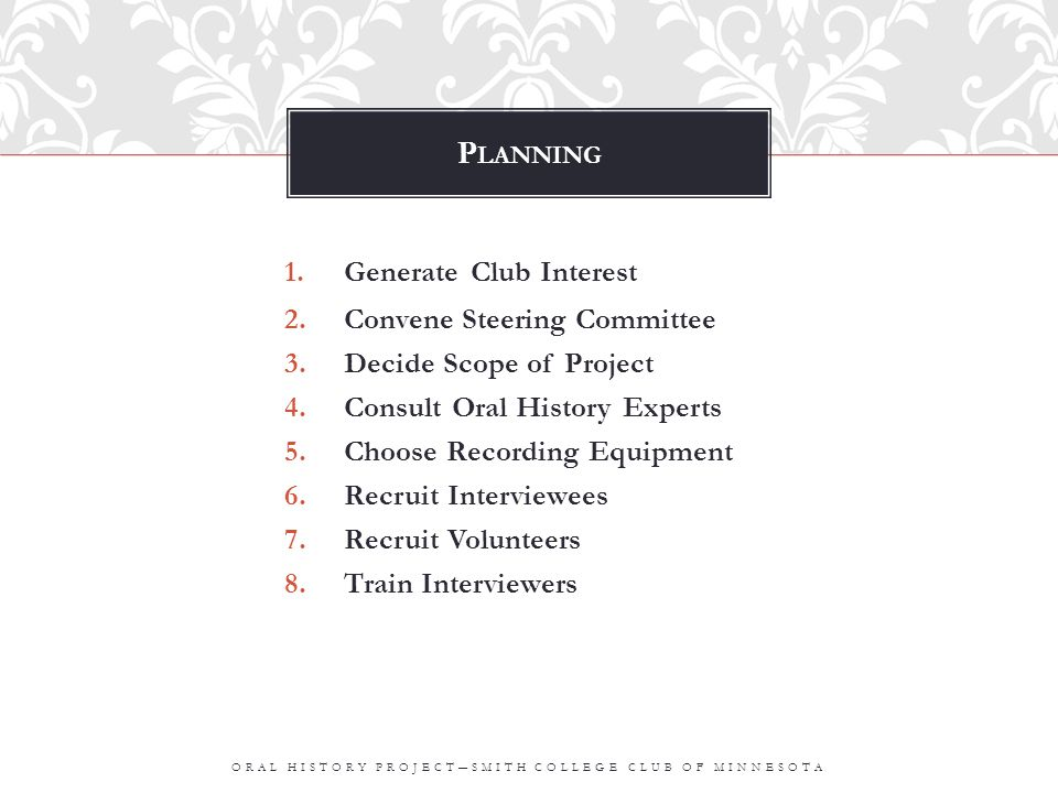 P LANNING 1.Generate Club Interest 2.Convene Steering Committee 3.Decide Scope of Project 4.Consult Oral History Experts 5.Choose Recording Equipment 6.Recruit Interviewees 7.Recruit Volunteers 8.Train Interviewers ORAL HISTORY PROJECT―SMITH COLLEGE CLUB OF MINNESOTA