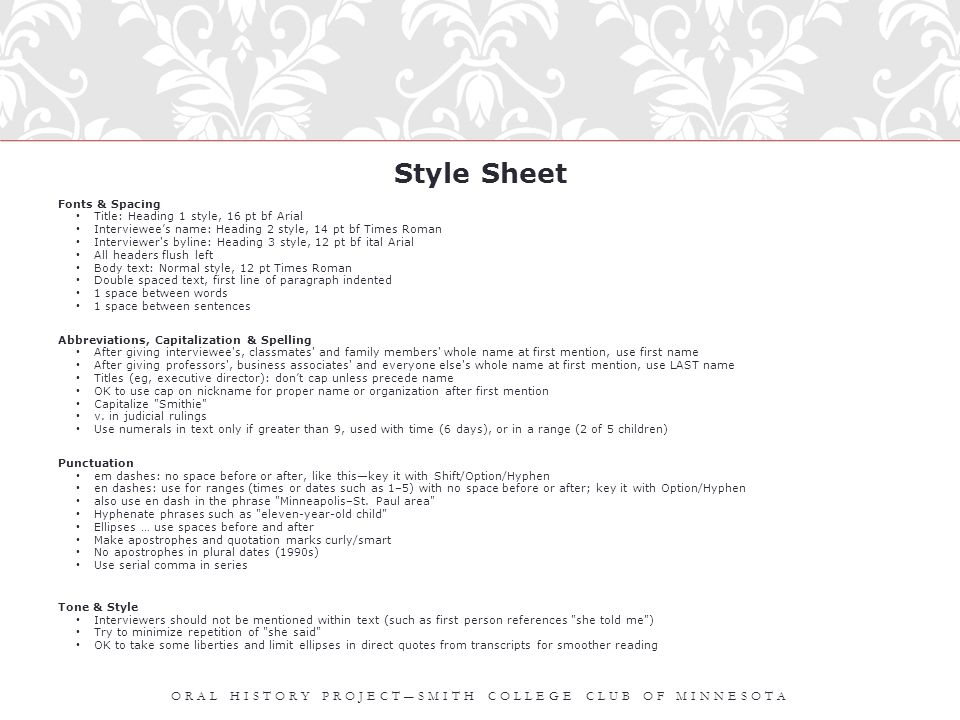 Style Sheet Fonts & Spacing Title: Heading 1 style, 16 pt bf Arial Interviewee's name: Heading 2 style, 14 pt bf Times Roman Interviewer s byline: Heading 3 style, 12 pt bf ital Arial All headers flush left Body text: Normal style, 12 pt Times Roman Double spaced text, first line of paragraph indented 1 space between words 1 space between sentences Abbreviations, Capitalization & Spelling After giving interviewee s, classmates and family members whole name at first mention, use first name After giving professors , business associates and everyone else s whole name at first mention, use LAST name Titles (eg, executive director): don't cap unless precede name OK to use cap on nickname for proper name or organization after first mention Capitalize Smithie v.