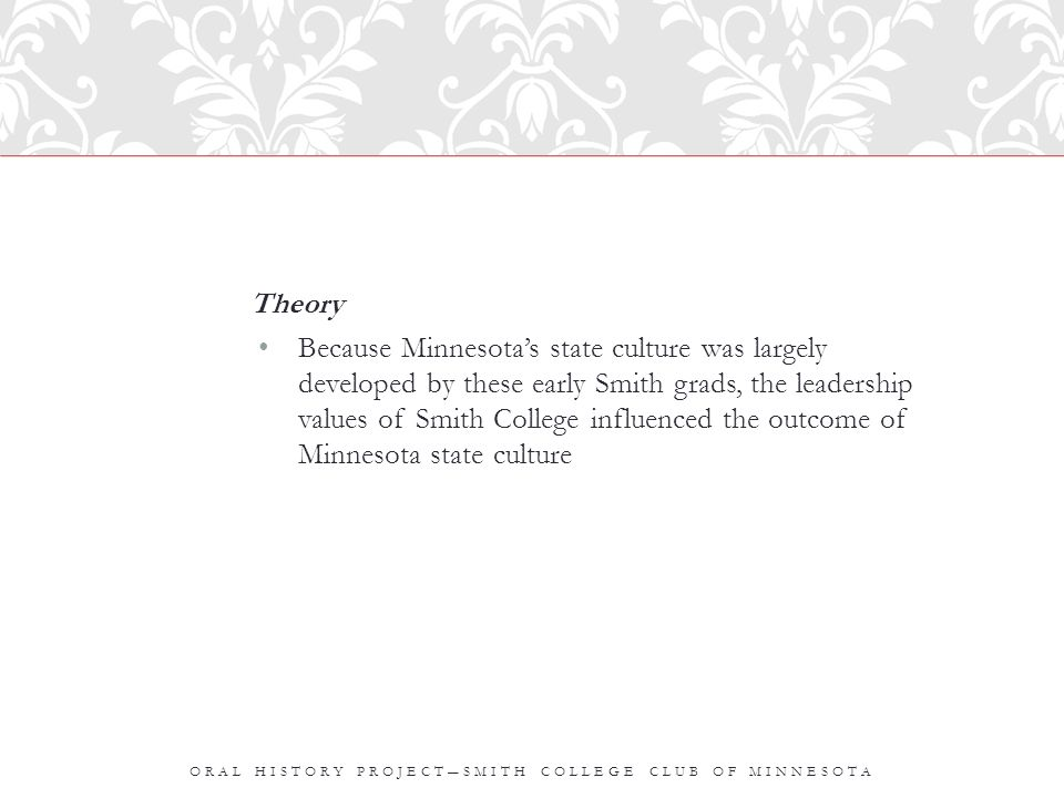 Theory Because Minnesota's state culture was largely developed by these early Smith grads, the leadership values of Smith College influenced the outcome of Minnesota state culture ORAL HISTORY PROJECT―SMITH COLLEGE CLUB OF MINNESOTA