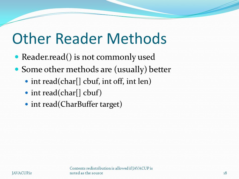 Other Reader Methods Reader.read() is not commonly used Some other methods are (usually) better int read(char[] cbuf, int off, int len) int read(char[] cbuf) int read(CharBuffer target) JAVACUP.ir Contents redistribution is allowed if JAVACUP is noted as the source18