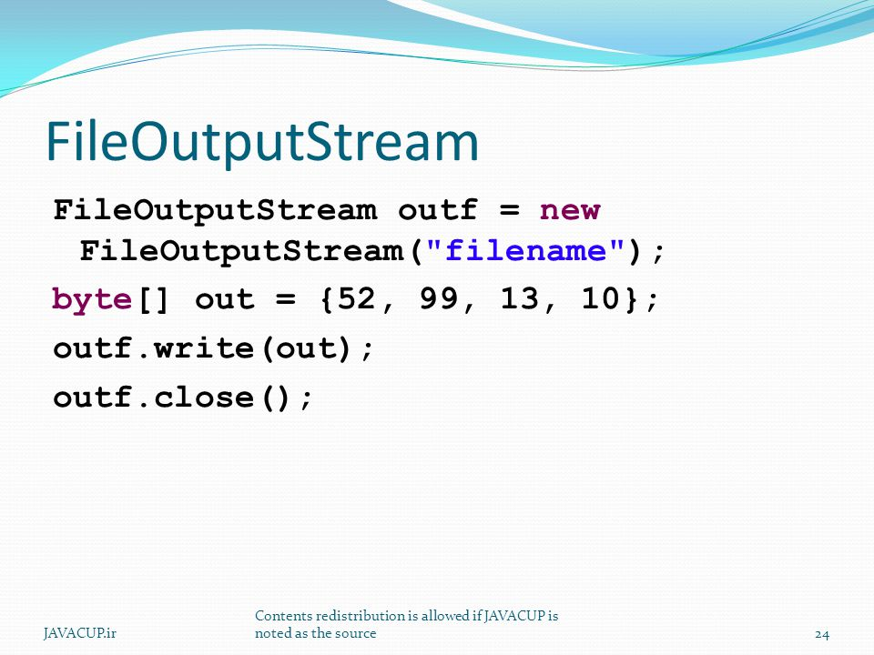 FileOutputStream FileOutputStream outf = new FileOutputStream( filename ); byte[] out = {52, 99, 13, 10}; outf.write(out); outf.close(); JAVACUP.ir Contents redistribution is allowed if JAVACUP is noted as the source24