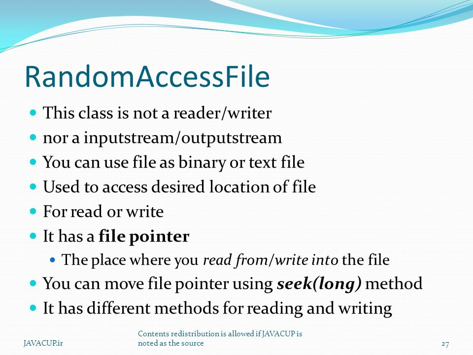 RandomAccessFile This class is not a reader/writer nor a inputstream/outputstream You can use file as binary or text file Used to access desired location of file For read or write It has a file pointer The place where you read from/write into the file You can move file pointer using seek(long) method It has different methods for reading and writing JAVACUP.ir Contents redistribution is allowed if JAVACUP is noted as the source27