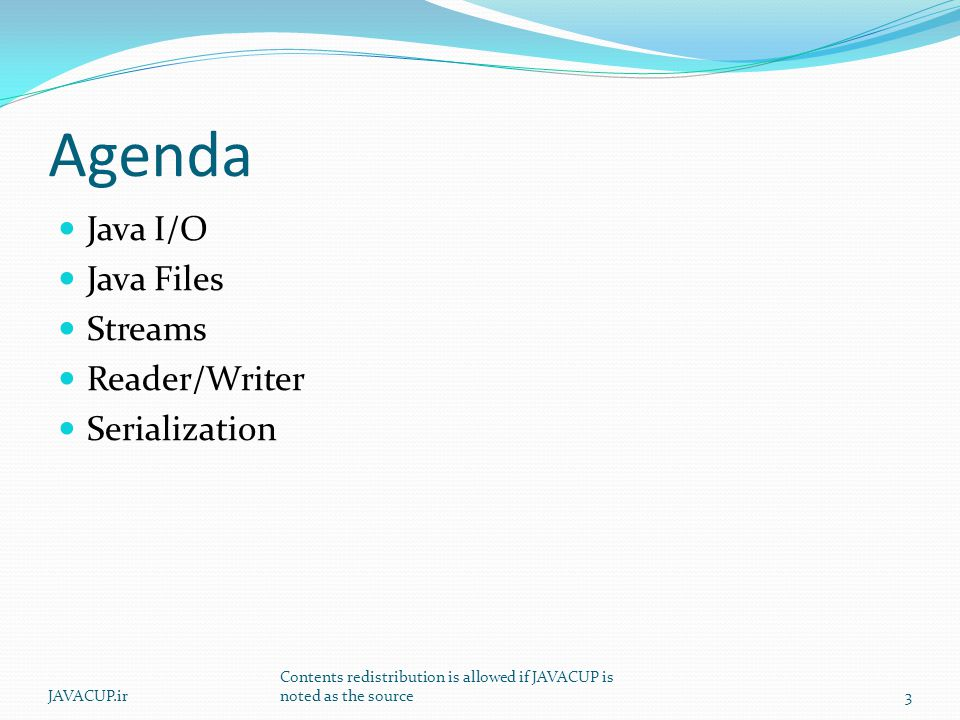 Agenda Java I/O Java Files Streams Reader/Writer Serialization JAVACUP.ir Contents redistribution is allowed if JAVACUP is noted as the source3