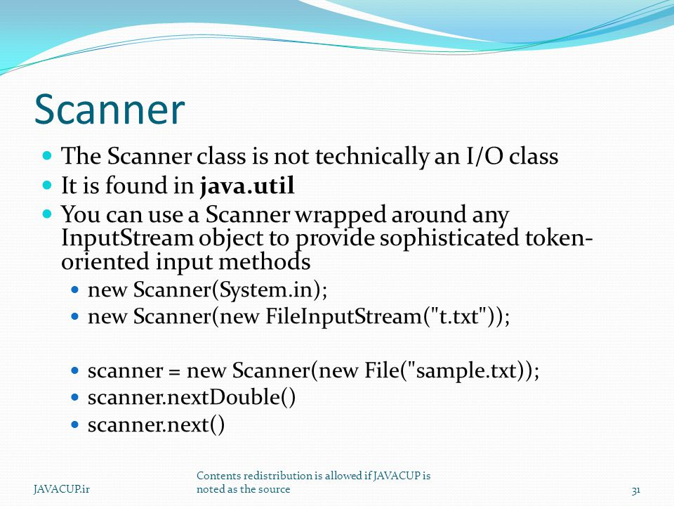 Scanner The Scanner class is not technically an I/O class It is found in java.util You can use a Scanner wrapped around any InputStream object to provide sophisticated token- oriented input methods new Scanner(System.in); new Scanner(new FileInputStream( t.txt )); scanner = new Scanner(new File( sample.txt)); scanner.nextDouble() scanner.next() JAVACUP.ir Contents redistribution is allowed if JAVACUP is noted as the source31