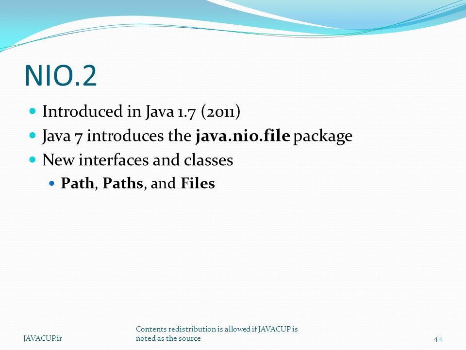 NIO.2 Introduced in Java 1.7 (2011) Java 7 introduces the java.nio.file package New interfaces and classes Path, Paths, and Files 44JAVACUP.ir Contents redistribution is allowed if JAVACUP is noted as the source