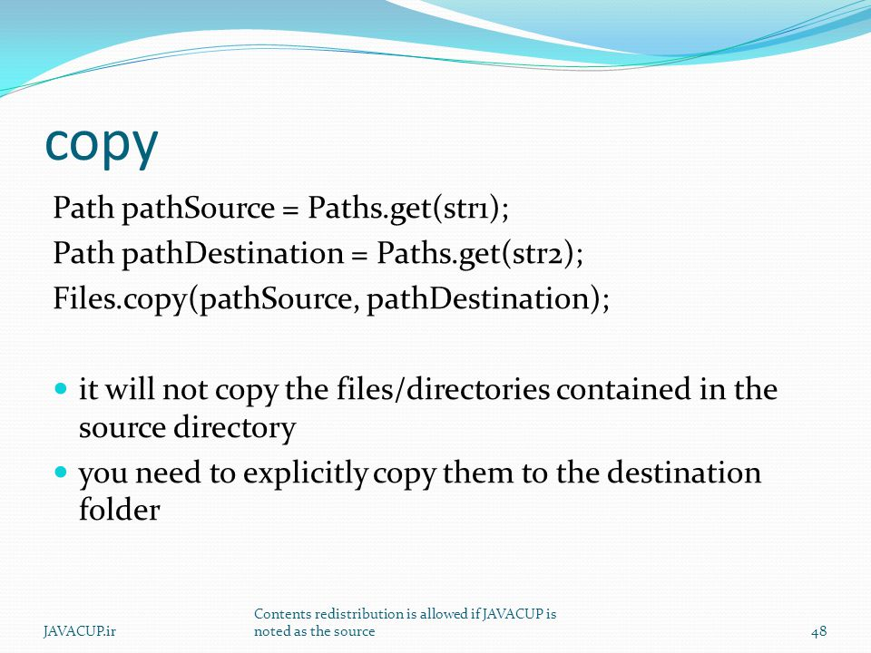 copy Path pathSource = Paths.get(str1); Path pathDestination = Paths.get(str2); Files.copy(pathSource, pathDestination); it will not copy the files/directories contained in the source directory you need to explicitly copy them to the destination folder 48JAVACUP.ir Contents redistribution is allowed if JAVACUP is noted as the source