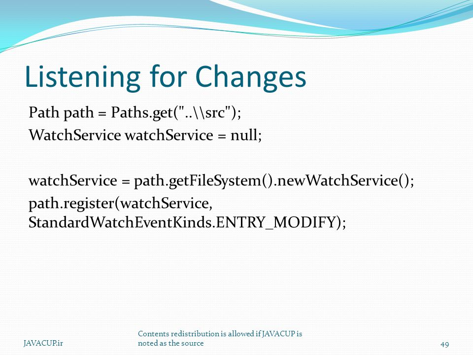 Listening for Changes Path path = Paths.get( ..\\src ); WatchService watchService = null; watchService = path.getFileSystem().newWatchService(); path.register(watchService, StandardWatchEventKinds.ENTRY_MODIFY); 49JAVACUP.ir Contents redistribution is allowed if JAVACUP is noted as the source
