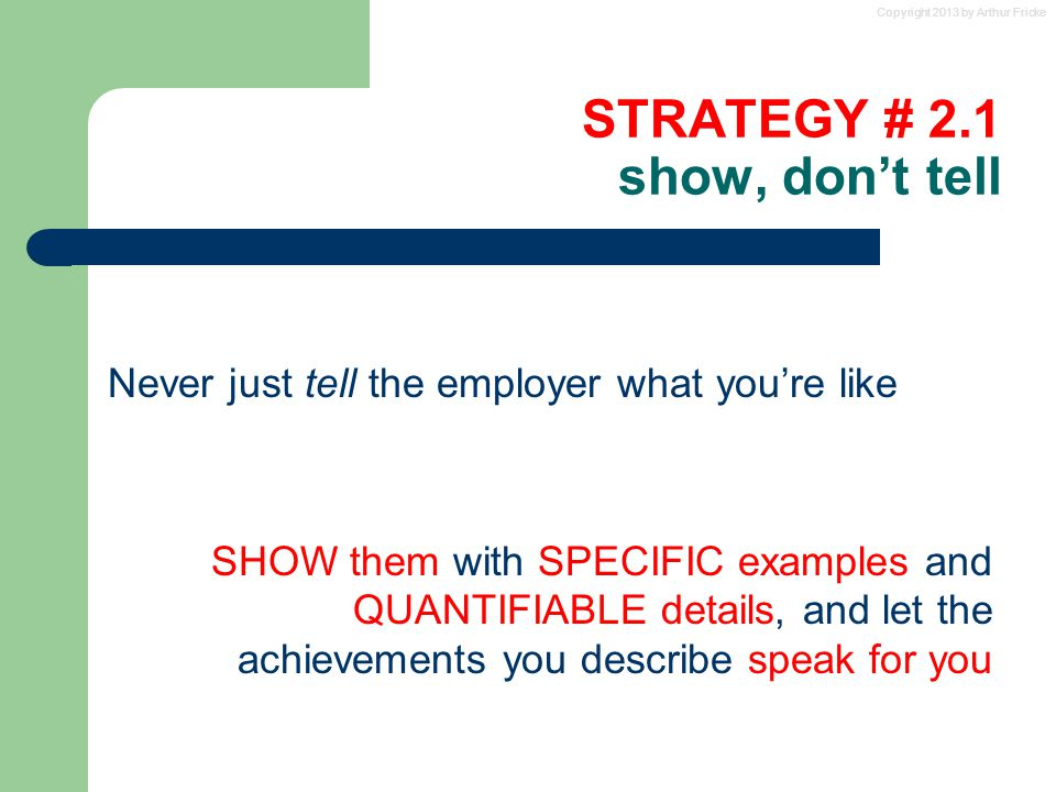 Copyright 2013 by Arthur Fricke STRATEGY # 2.1 show, don't tell Never just tell the employer what you're like SHOW them with SPECIFIC examples and QUA