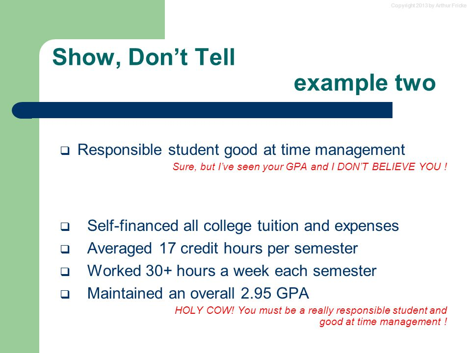Copyright 2013 by Arthur Fricke Show, Don't Tell example two  Responsible student good at time management Sure, but I've seen your GPA and I DON'T BE