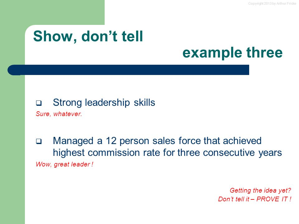 Copyright 2013 by Arthur Fricke Show, don't tell example three  Strong leadership skills Sure, whatever.  Managed a 12 person sales force that achie