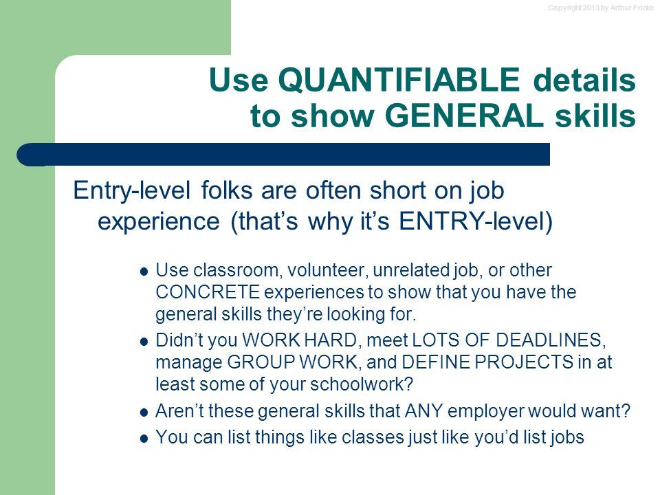 Copyright 2013 by Arthur Fricke Use QUANTIFIABLE details to show GENERAL skills Entry-level folks are often short on job experience (that's why it's E