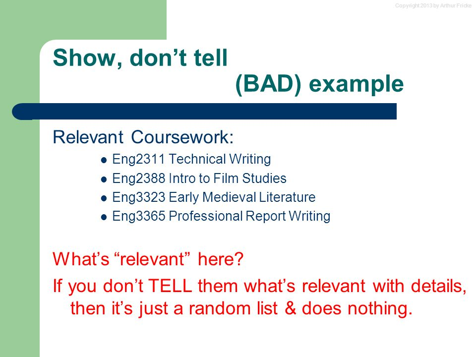Copyright 2013 by Arthur Fricke Show, don't tell (BAD) example Relevant Coursework: Eng2311 Technical Writing Eng2388 Intro to Film Studies Eng3323 Ea
