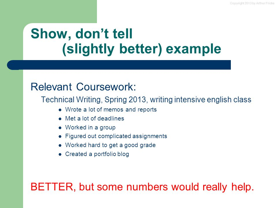 Copyright 2013 by Arthur Fricke Show, don't tell (slightly better) example Relevant Coursework: Technical Writing, Spring 2013, writing intensive engl