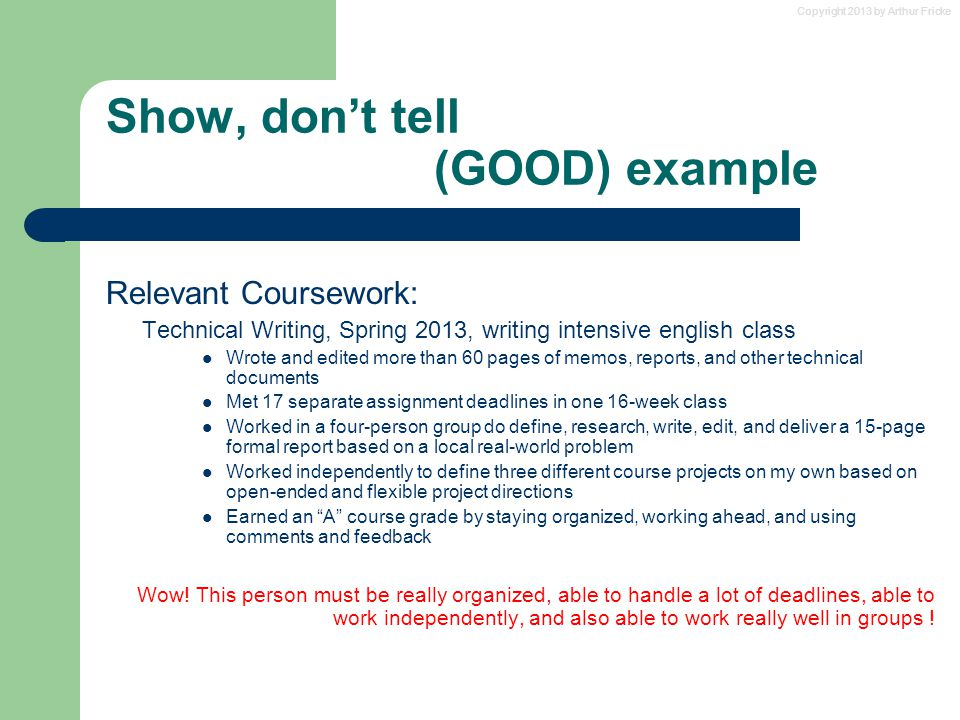 Copyright 2013 by Arthur Fricke Show, don't tell (GOOD) example Relevant Coursework: Technical Writing, Spring 2013, writing intensive english class W