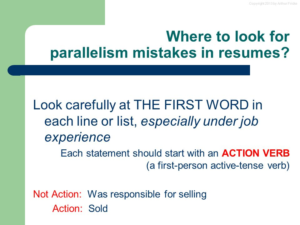 Copyright 2013 by Arthur Fricke Where to look for parallelism mistakes in resumes? Look carefully at THE FIRST WORD in each line or list, especially u