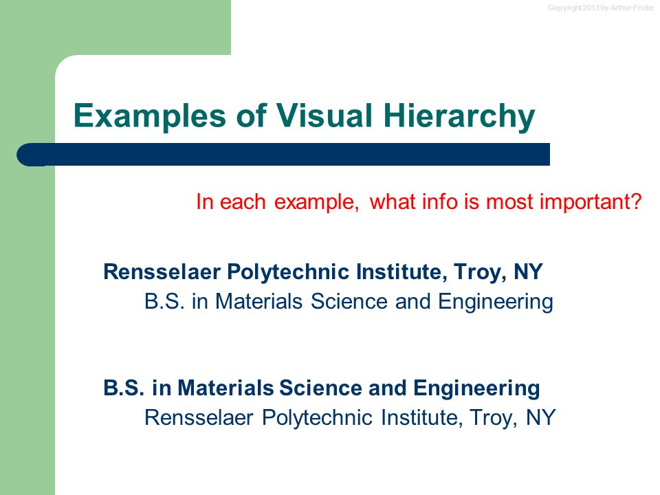Copyright 2013 by Arthur Fricke Examples of Visual Hierarchy In each example, what info is most important? Rensselaer Polytechnic Institute, Troy, NY