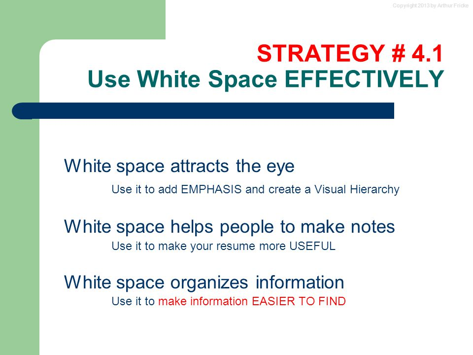 Copyright 2013 by Arthur Fricke STRATEGY # 4.1 Use White Space EFFECTIVELY White space attracts the eye Use it to add EMPHASIS and create a Visual Hie