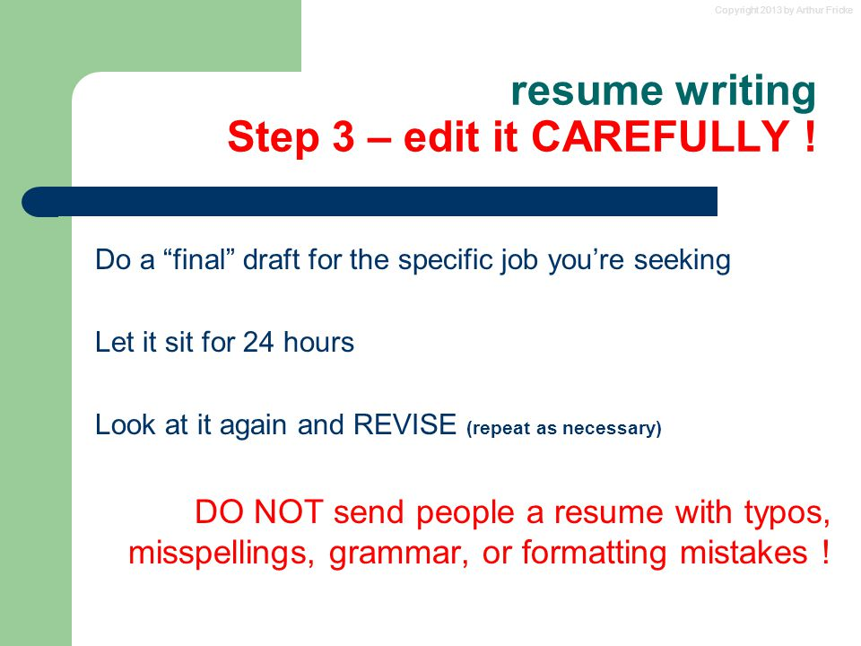 "Copyright 2013 by Arthur Fricke resume writing Step 3 – edit it CAREFULLY ! Do a ""final"" draft for the specific job you're seeking Let it sit for 24 h"