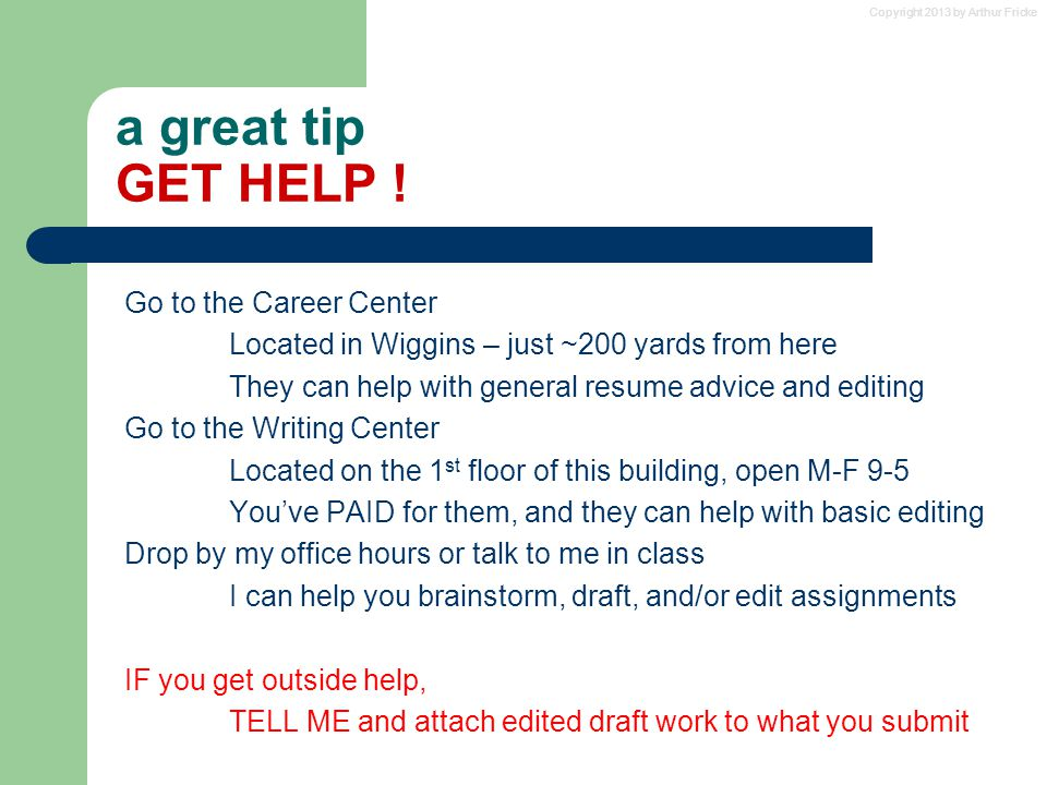Copyright 2013 by Arthur Fricke a great tip GET HELP ! Go to the Career Center Located in Wiggins – just ~200 yards from here They can help with gener