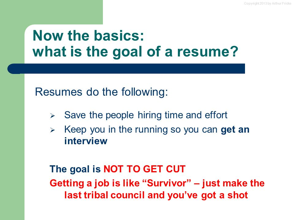 Copyright 2013 by Arthur Fricke Now the basics: what is the goal of a resume? Resumes do the following:  Save the people hiring time and effort  Kee