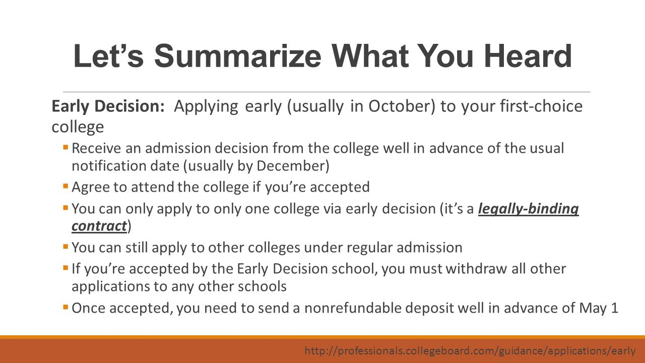 Let's Summarize What You Heard Early Decision: Applying early (usually in October) to your first-choice college  Receive an admission decision from the college well in advance of the usual notification date (usually by December)  Agree to attend the college if you're accepted  You can only apply to only one college via early decision (it's a legally-binding contract)  You can still apply to other colleges under regular admission  If you're accepted by the Early Decision school, you must withdraw all other applications to any other schools  Once accepted, you need to send a nonrefundable deposit well in advance of May 1 http://professionals.collegeboard.com/guidance/applications/early