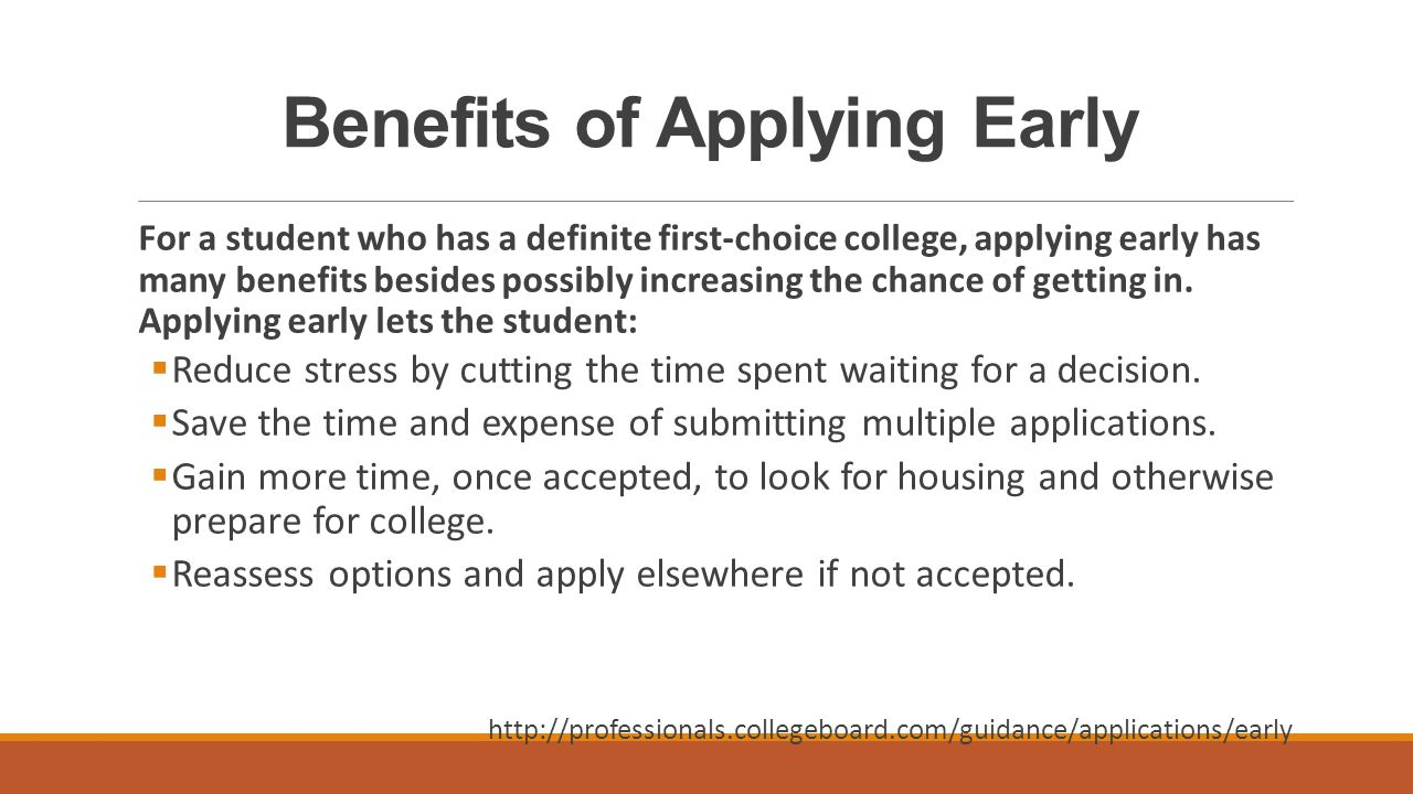 Benefits of Applying Early For a student who has a definite first-choice college, applying early has many benefits besides possibly increasing the chance of getting in.