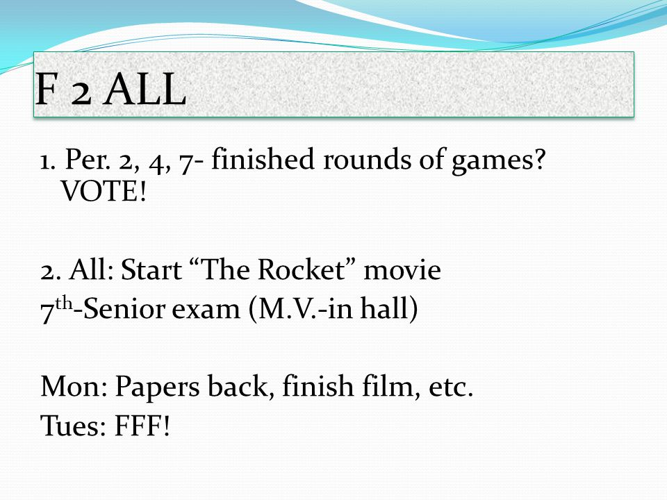 "F 2 ALL 1. Per. 2, 4, 7- finished rounds of games? VOTE! 2. All: Start ""The Rocket"" movie 7 th -Senior exam (M.V.-in hall) Mon: Papers back, finish fi"