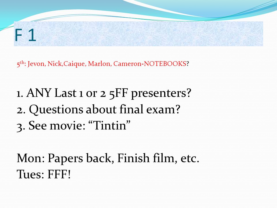 "F 1 5 th : Jevon, Nick,Caique, Marlon, Cameron-NOTEBOOKS? 1. ANY Last 1 or 2 5FF presenters? 2. Questions about final exam? 3. See movie: ""Tintin"" Mon"