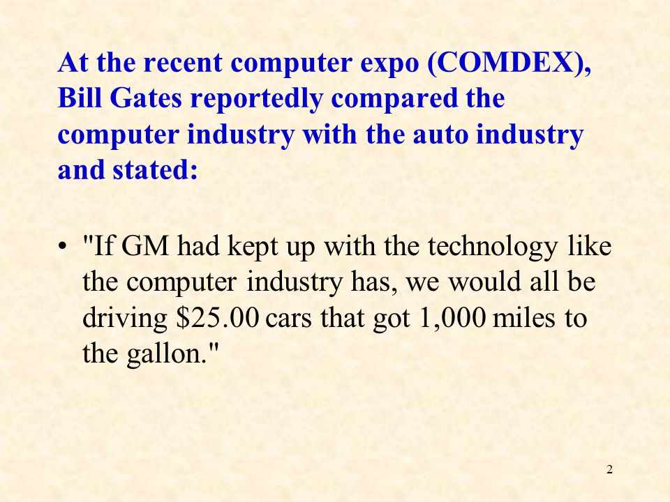 2 At the recent computer expo (COMDEX), Bill Gates reportedly compared the computer industry with the auto industry and stated: If GM had kept up with the technology like the computer industry has, we would all be driving $25.00 cars that got 1,000 miles to the gallon.