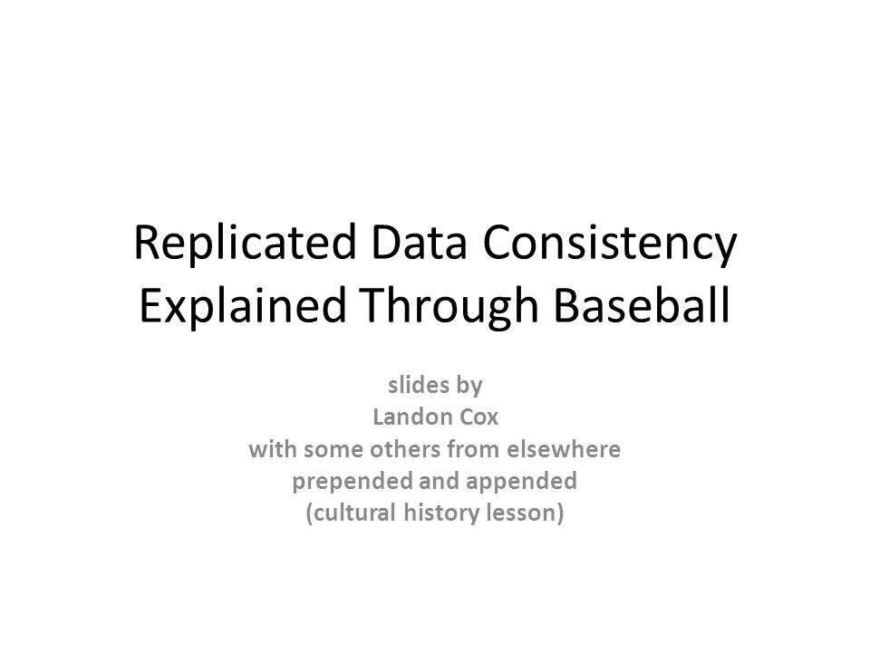 Replicated Data Consistency Explained Through Baseball slides by Landon Cox with some others from elsewhere prepended and appended (cultural history lesson)