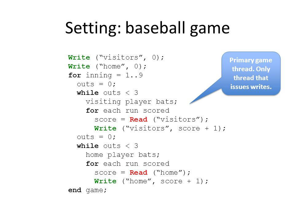 Setting: baseball game Write ( visitors , 0); Write ( home , 0); for inning = 1..9 outs = 0; while outs < 3 visiting player bats; for each run scored score = Read ( visitors ); Write ( visitors , score + 1); outs = 0; while outs < 3 home player bats; for each run scored score = Read ( home ); Write ( home , score + 1); end game; Primary game thread.