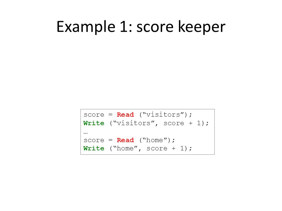Example 1: score keeper score = Read ( visitors ); Write ( visitors , score + 1); … score = Read ( home ); Write ( home , score + 1);