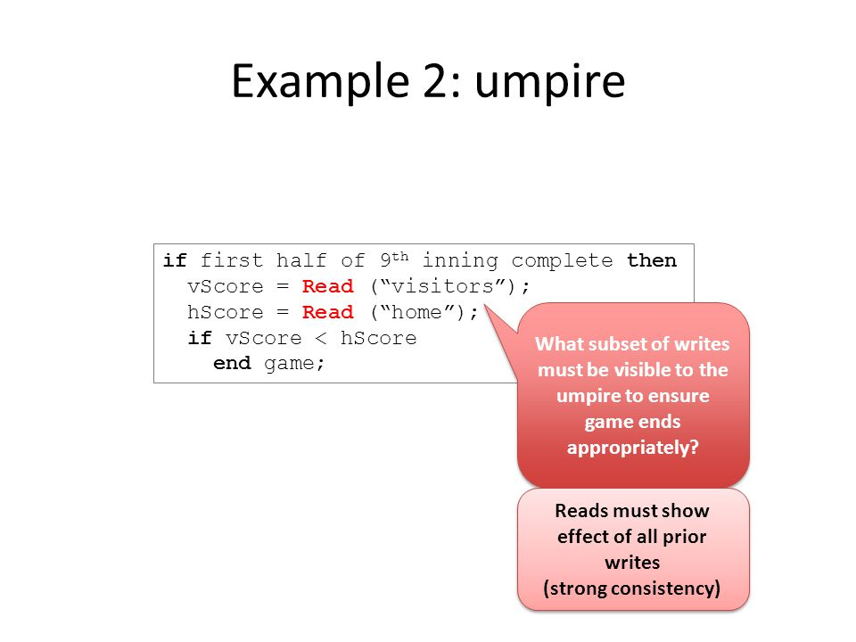 Example 2: umpire if first half of 9 th inning complete then vScore = Read ( visitors ); hScore = Read ( home ); if vScore < hScore end game; What subset of writes must be visible to the umpire to ensure game ends appropriately.