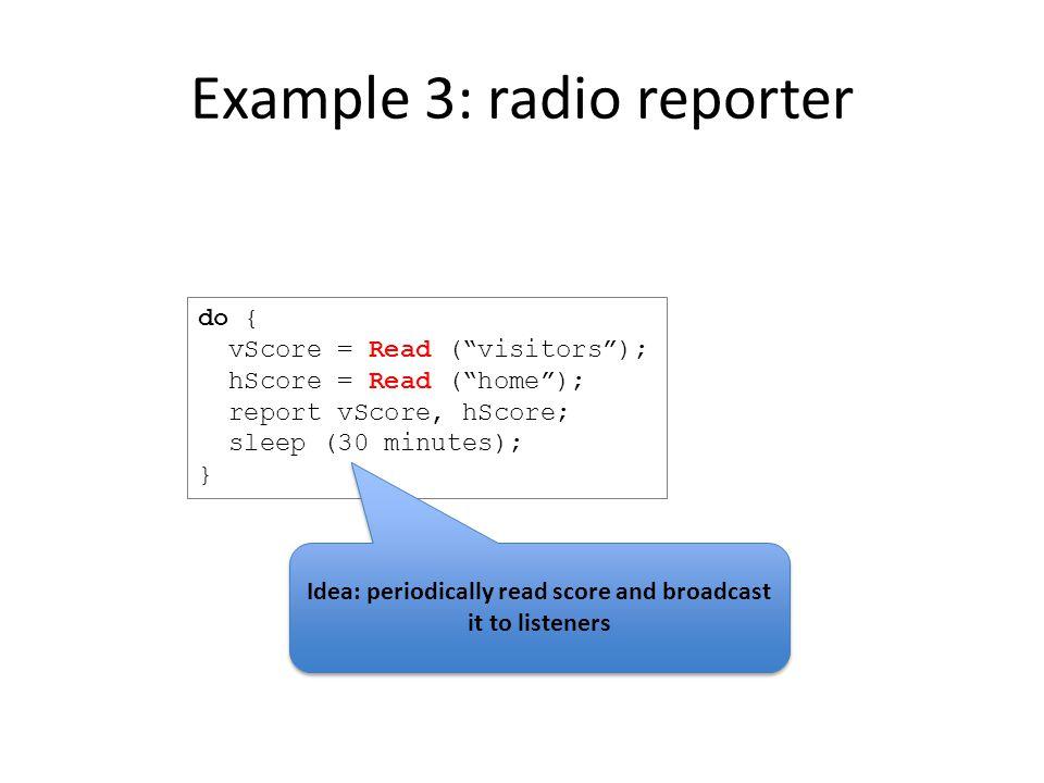 Example 3: radio reporter do { vScore = Read ( visitors ); hScore = Read ( home ); report vScore, hScore; sleep (30 minutes); } Idea: periodically read score and broadcast it to listeners