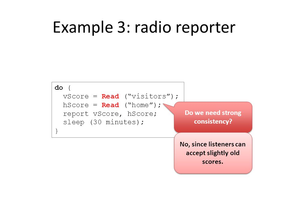 Example 3: radio reporter do { vScore = Read ( visitors ); hScore = Read ( home ); report vScore, hScore; sleep (30 minutes); } Do we need strong consistency.