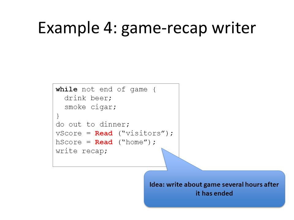 Example 4: game-recap writer while not end of game { drink beer; smoke cigar; } do out to dinner; vScore = Read ( visitors ); hScore = Read ( home ); write recap; Idea: write about game several hours after it has ended